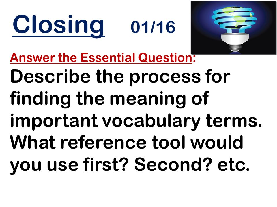 Closing 01/16 Answer the Essential Question: Describe the process for finding the meaning of important vocabulary terms. What reference tool would you