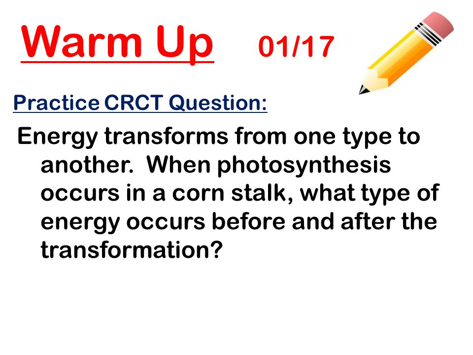 Warm Up 01/17 Practice CRCT Question: Energy transforms from one type to another. When photosynthesis occurs in a corn stalk, what type of energy occu