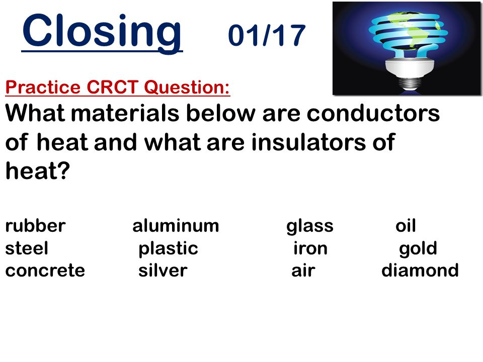 Closing 01/17 Practice CRCT Question: What materials below are conductors of heat and what are insulators of heat? rubber aluminum glass oil steel pla