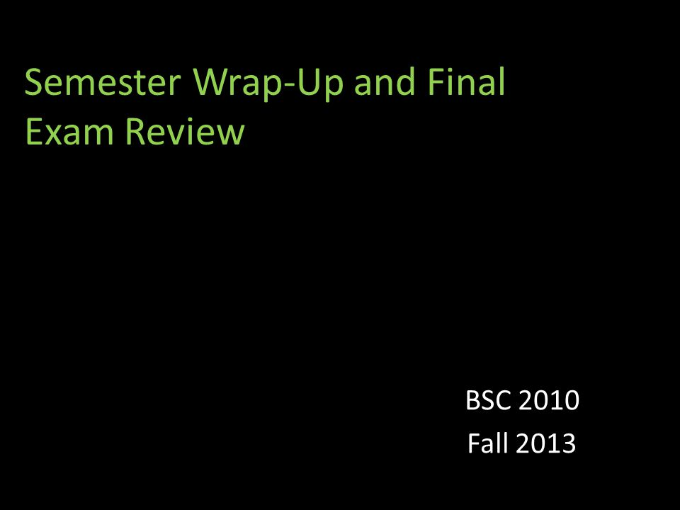 Semester Wrap-Up and Final Exam Review BSC 2010 Fall 2013