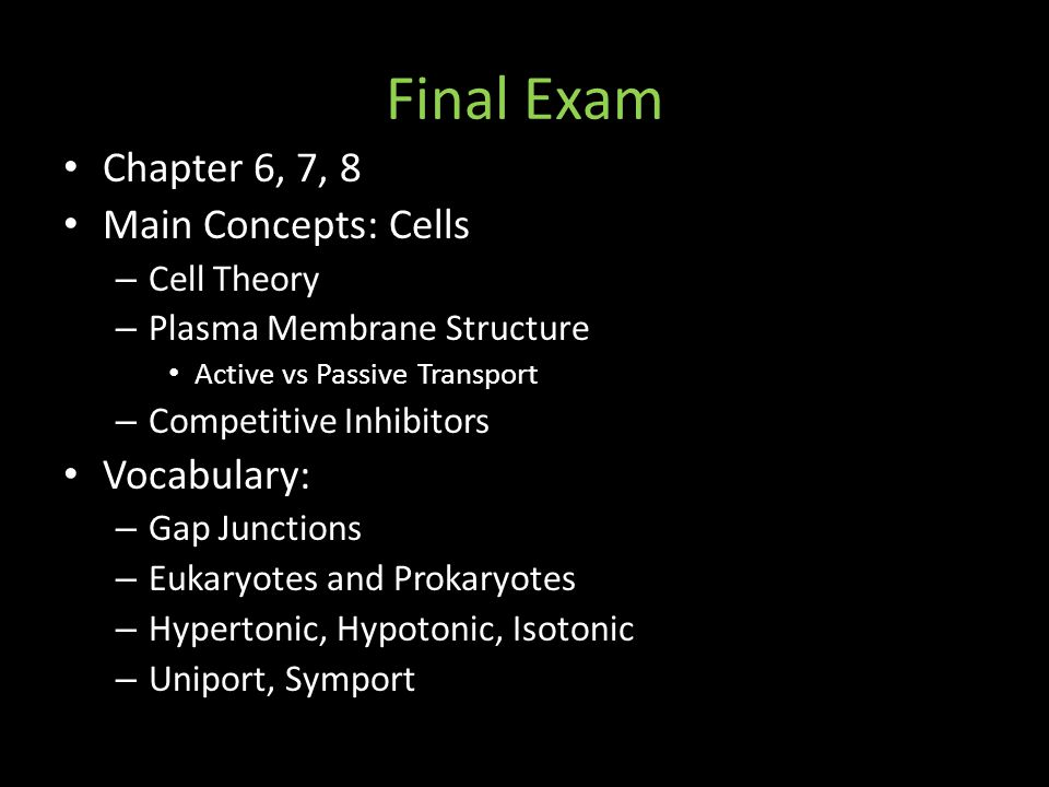Final Exam Chapter 6, 7, 8 Main Concepts: Cells – Cell Theory – Plasma Membrane Structure Active vs Passive Transport – Competitive Inhibitors Vocabulary: – Gap Junctions – Eukaryotes and Prokaryotes – Hypertonic, Hypotonic, Isotonic – Uniport, Symport