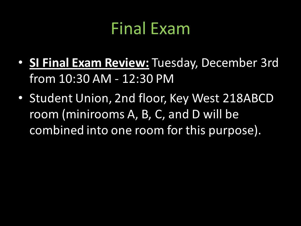 Final Exam SI Final Exam Review: Tuesday, December 3rd from 10:30 AM - 12:30 PM Student Union, 2nd floor, Key West 218ABCD room (minirooms A, B, C, and D will be combined into one room for this purpose).