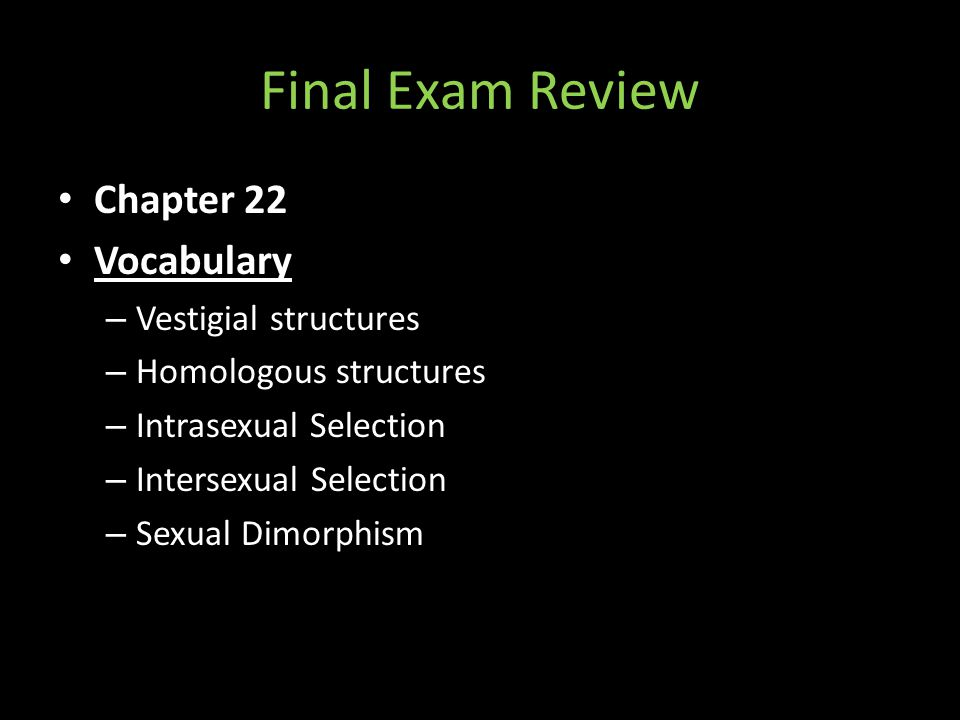 Final Exam Review Chapter 22 Vocabulary – Vestigial structures – Homologous structures – Intrasexual Selection – Intersexual Selection – Sexual Dimorp