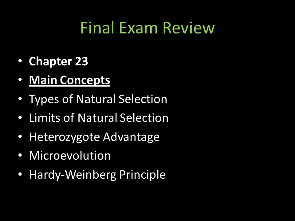 Final Exam Review Chapter 23 Main Concepts Types of Natural Selection Limits of Natural Selection Heterozygote Advantage Microevolution Hardy-Weinberg Principle