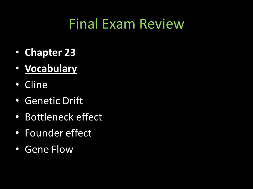 Final Exam Review Chapter 23 Vocabulary Cline Genetic Drift Bottleneck effect Founder effect Gene Flow