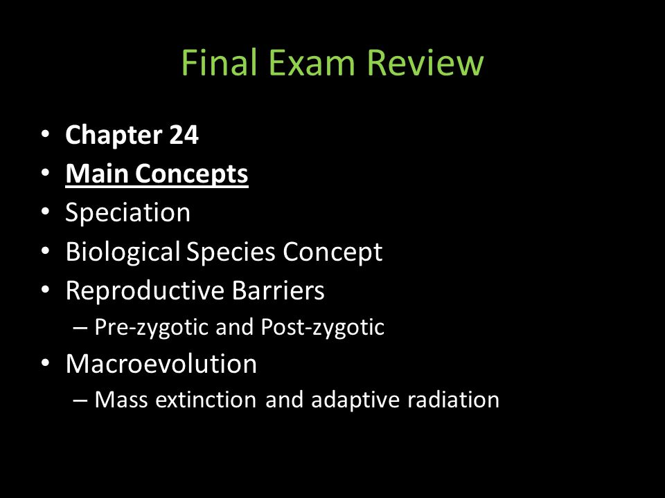 Final Exam Review Chapter 24 Main Concepts Speciation Biological Species Concept Reproductive Barriers – Pre-zygotic and Post-zygotic Macroevolution – Mass extinction and adaptive radiation