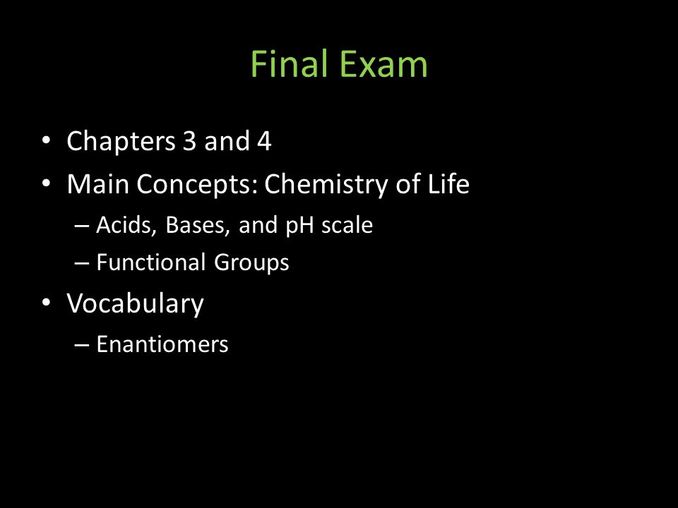 Final Exam Chapters 3 and 4 Main Concepts: Chemistry of Life – Acids, Bases, and pH scale – Functional Groups Vocabulary – Enantiomers