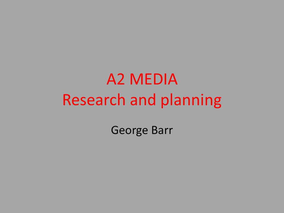 A2 MEDIA Research and planning George Barr