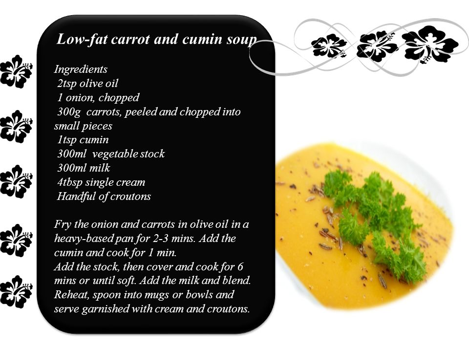 Low-fat carrot and cumin soup Ingredients 2tsp olive oil 1 onion, chopped 300g carrots, peeled and chopped into small pieces 1tsp cumin 300ml vegetable stock 300ml milk 4tbsp single cream Handful of croutons Fry the onion and carrots in olive oil in a heavy-based pan for 2-3 mins.