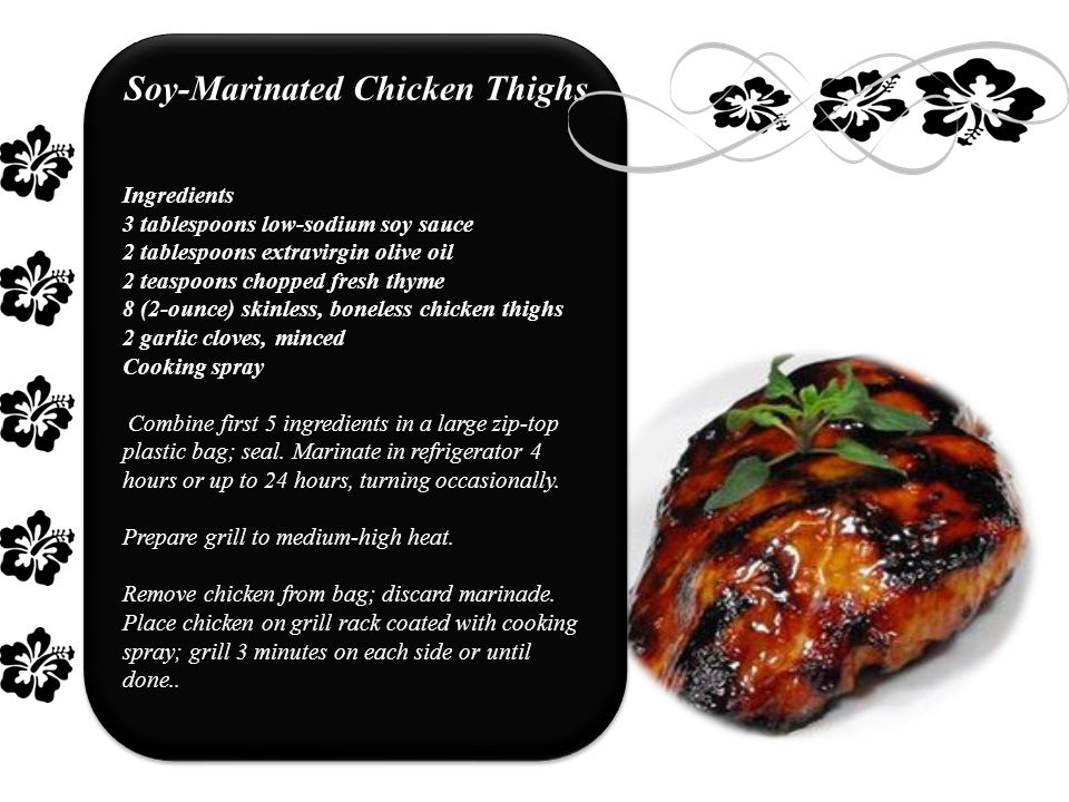 Soy-Marinated Chicken Thighs Ingredients 3 tablespoons low-sodium soy sauce 2 tablespoons extravirgin olive oil 2 teaspoons chopped fresh thyme 8 (2-ounce) skinless, boneless chicken thighs 2 garlic cloves, minced Cooking spray Combine first 5 ingredients in a large zip-top plastic bag; seal.
