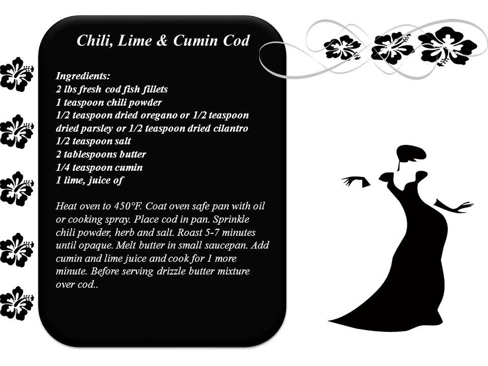 Chili, Lime & Cumin Cod Ingredients: 2 lbs fresh cod fish fillets 1 teaspoon chili powder 1/2 teaspoon dried oregano or 1/2 teaspoon dried parsley or 1/2 teaspoon dried cilantro 1/2 teaspoon salt 2 tablespoons butter 1/4 teaspoon cumin 1 lime, juice of Heat oven to 450°F.