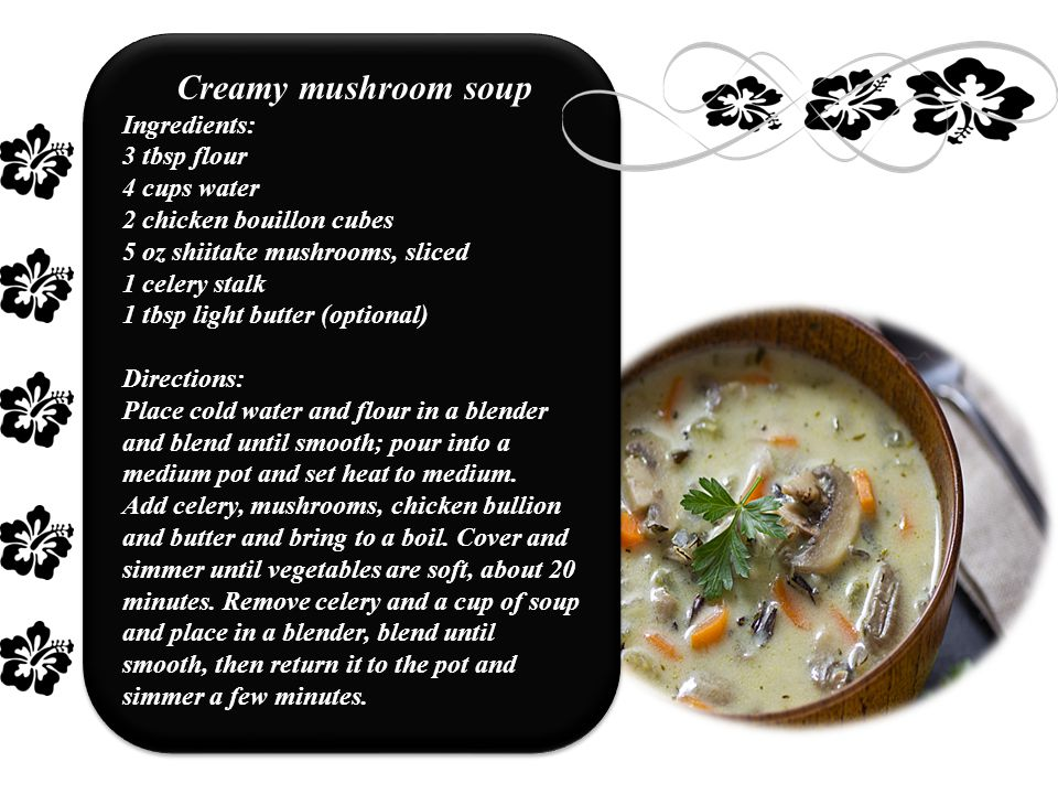 Creamy mushroom soup Ingredients: 3 tbsp flour 4 cups water 2 chicken bouillon cubes 5 oz shiitake mushrooms, sliced 1 celery stalk 1 tbsp light butter (optional) Directions: Place cold water and flour in a blender and blend until smooth; pour into a medium pot and set heat to medium.