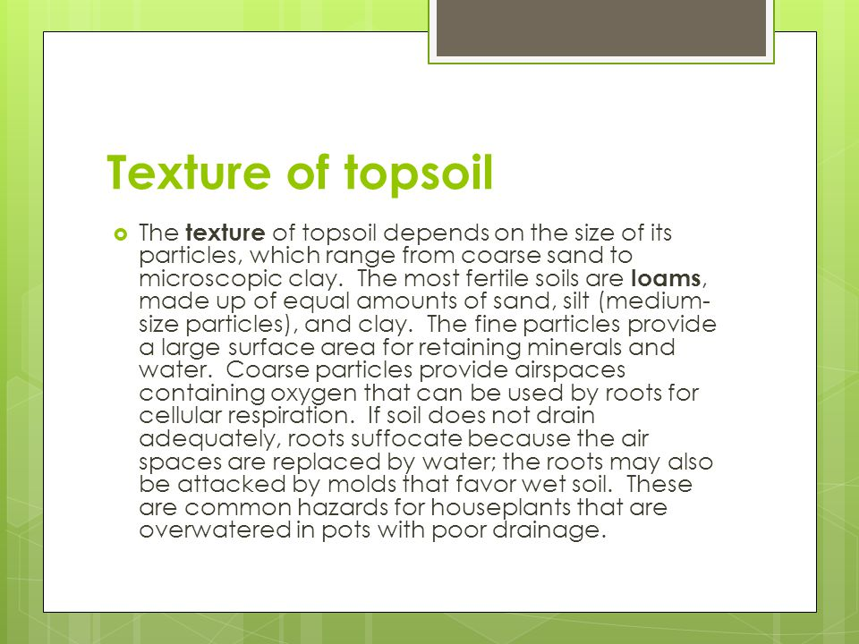 Texture of topsoil  The texture of topsoil depends on the size of its particles, which range from coarse sand to microscopic clay. The most fertile s
