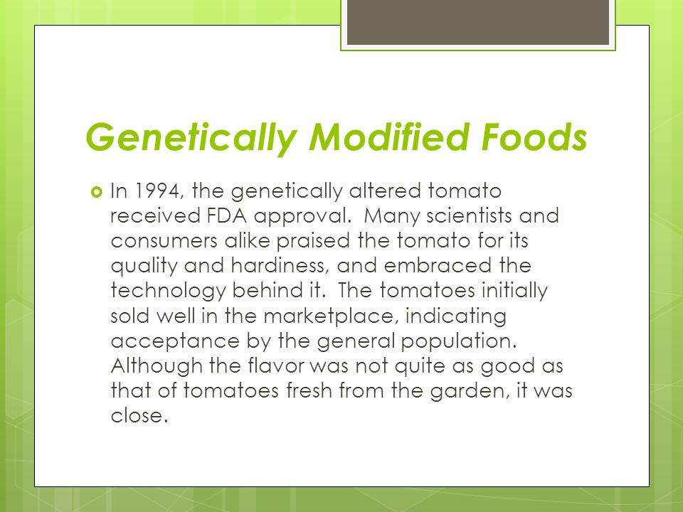 Genetically Modified Foods  In 1994, the genetically altered tomato received FDA approval. Many scientists and consumers alike praised the tomato for