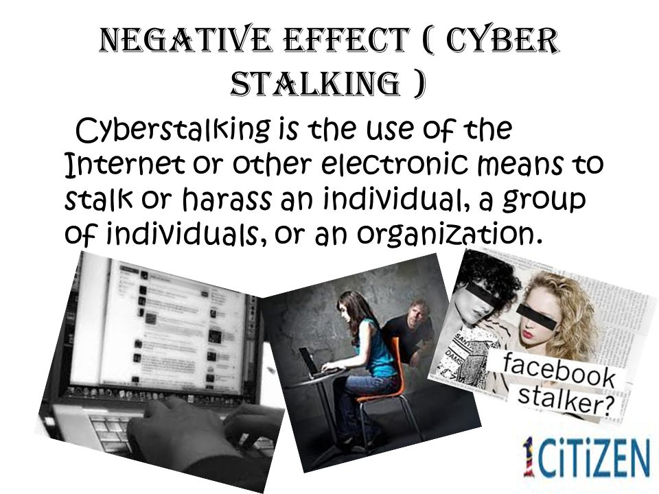 Negative effect ( cyber stalking ) Cyberstalking is the use of the Internet or other electronic means to stalk or harass an individual, a group of individuals, or an organization.