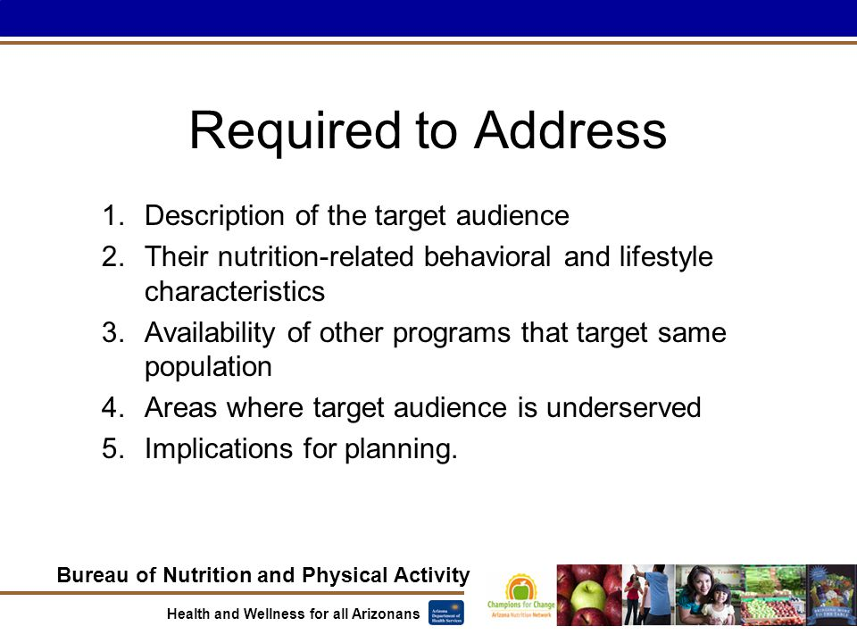 Bureau of Nutrition and Physical Activity Health and Wellness for all Arizonans Required to Address 1.Description of the target audience 2.Their nutrition-related behavioral and lifestyle characteristics 3.Availability of other programs that target same population 4.Areas where target audience is underserved 5.Implications for planning.