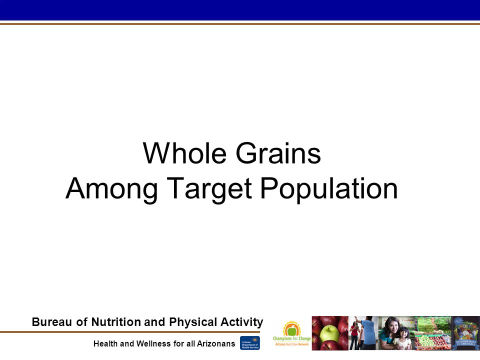 Bureau of Nutrition and Physical Activity Health and Wellness for all Arizonans Whole Grains Among Target Population