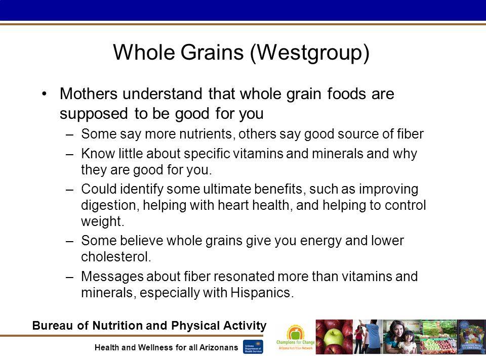 Bureau of Nutrition and Physical Activity Health and Wellness for all Arizonans Whole Grains (Westgroup) Mothers understand that whole grain foods are supposed to be good for you –Some say more nutrients, others say good source of fiber –Know little about specific vitamins and minerals and why they are good for you.