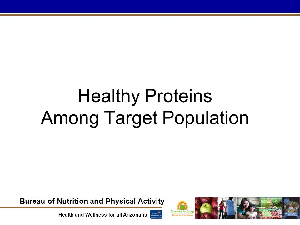 Bureau of Nutrition and Physical Activity Health and Wellness for all Arizonans Healthy Proteins Among Target Population