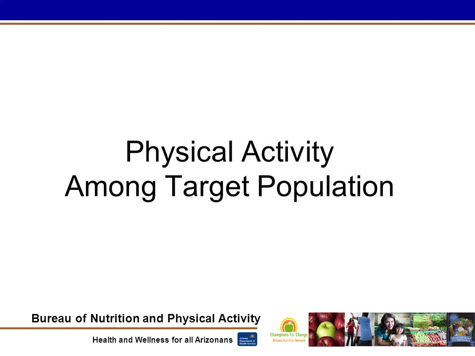 Bureau of Nutrition and Physical Activity Health and Wellness for all Arizonans Physical Activity Among Target Population