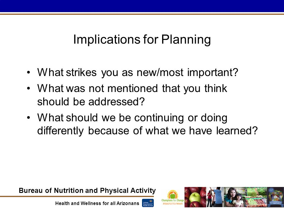 Bureau of Nutrition and Physical Activity Health and Wellness for all Arizonans Implications for Planning What strikes you as new/most important.