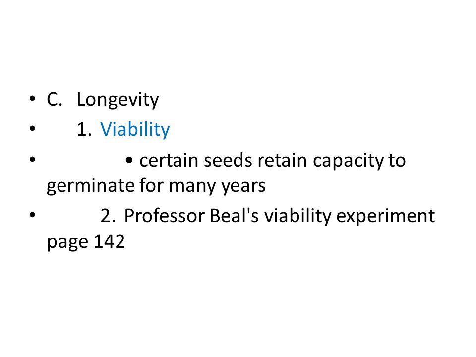 C.Longevity 1.Viability certain seeds retain capacity to germinate for many years 2.Professor Beal s viability experiment page 142