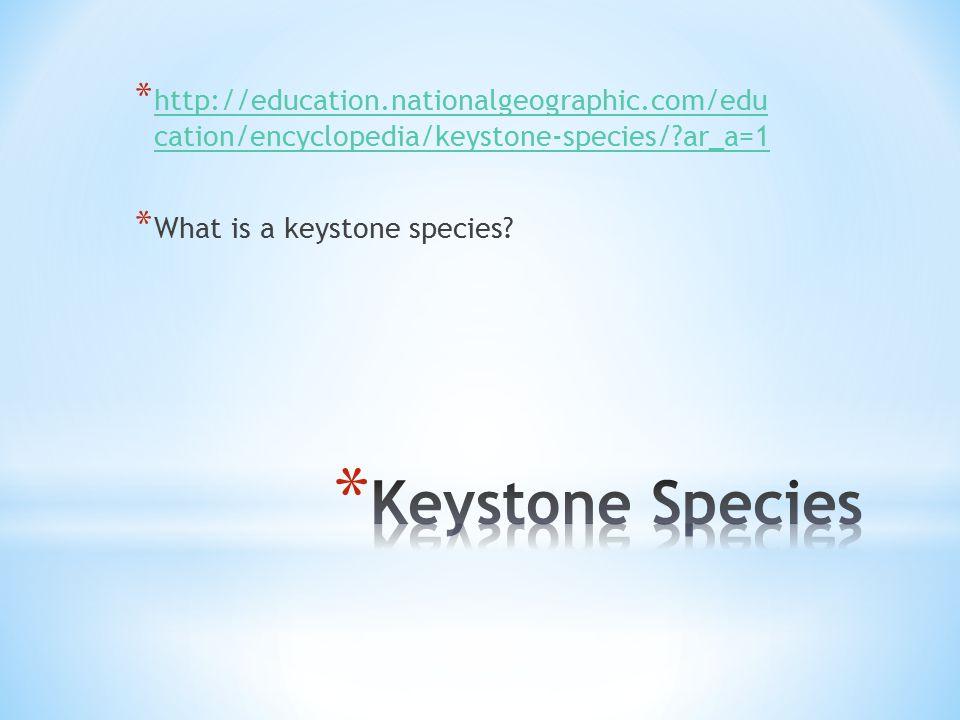 * http://education.nationalgeographic.com/edu cation/encyclopedia/keystone-species/ ar_a=1 http://education.nationalgeographic.com/edu cation/encyclopedia/keystone-species/ ar_a=1 * What is a keystone species