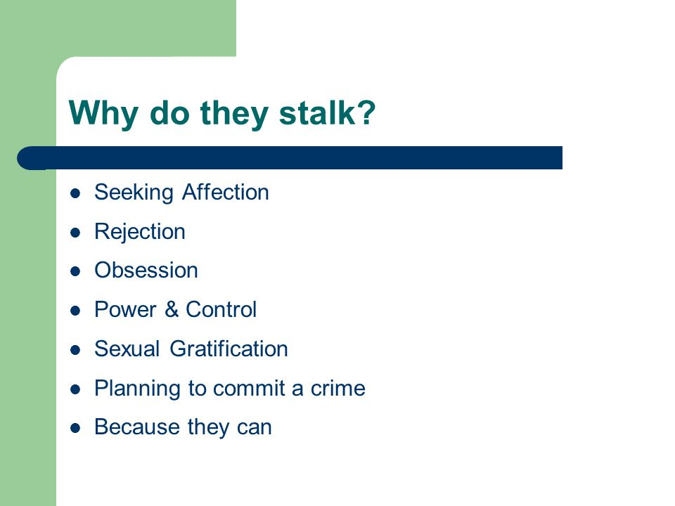 Why do they stalk? Seeking Affection Rejection Obsession Power & Control Sexual Gratification Planning to commit a crime Because they can