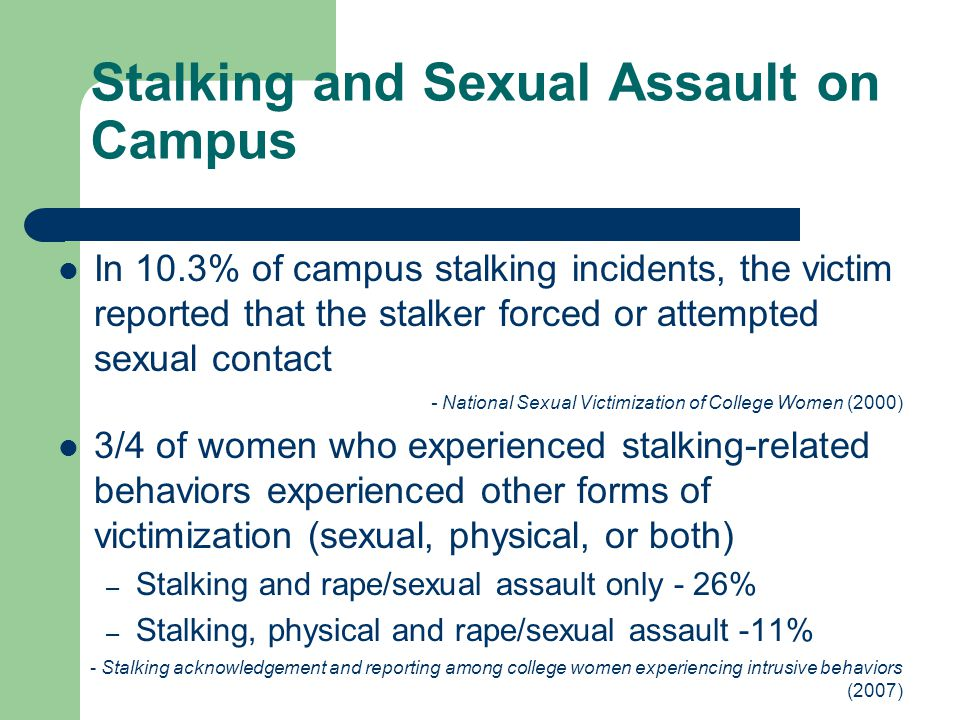 Stalking and Sexual Assault on Campus In 10.3% of campus stalking incidents, the victim reported that the stalker forced or attempted sexual contact -