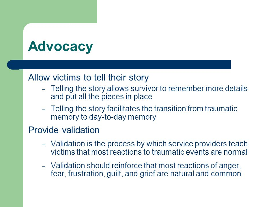Advocacy Allow victims to tell their story – Telling the story allows survivor to remember more details and put all the pieces in place – Telling the