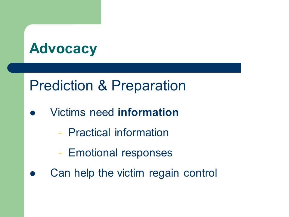 Advocacy Prediction & Preparation Victims need information - Practical information - Emotional responses Can help the victim regain control