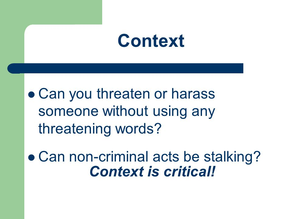 Can you threaten or harass someone without using any threatening words? Can non-criminal acts be stalking? Context Context is critical!