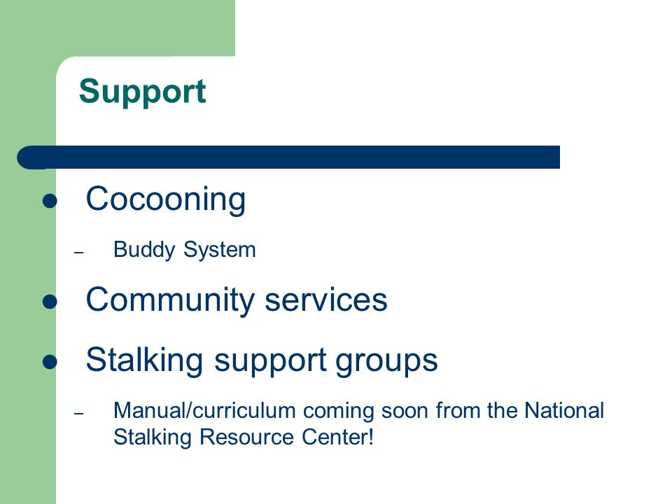 Cocooning – Buddy System Community services Stalking support groups – Manual/curriculum coming soon from the National Stalking Resource Center! Suppor
