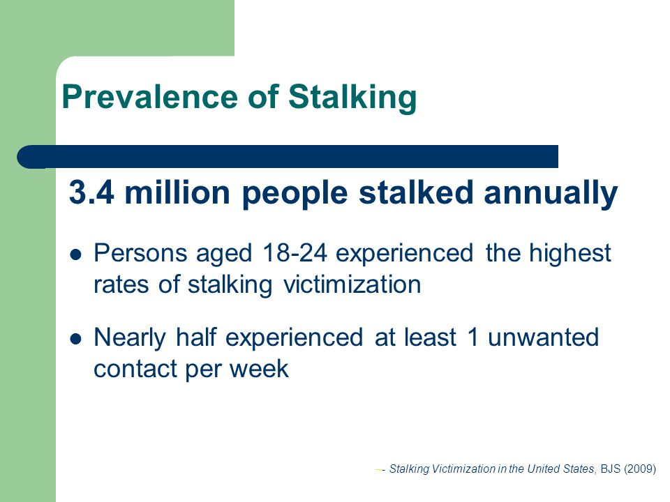 Prevalence of Stalking 3.4 million people stalked annually Persons aged 18-24 experienced the highest rates of stalking victimization Nearly half expe