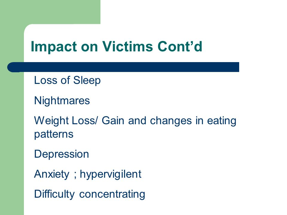 Impact on Victims Cont'd Loss of Sleep Nightmares Weight Loss/ Gain and changes in eating patterns Depression Anxiety ; hypervigilent Difficulty conce