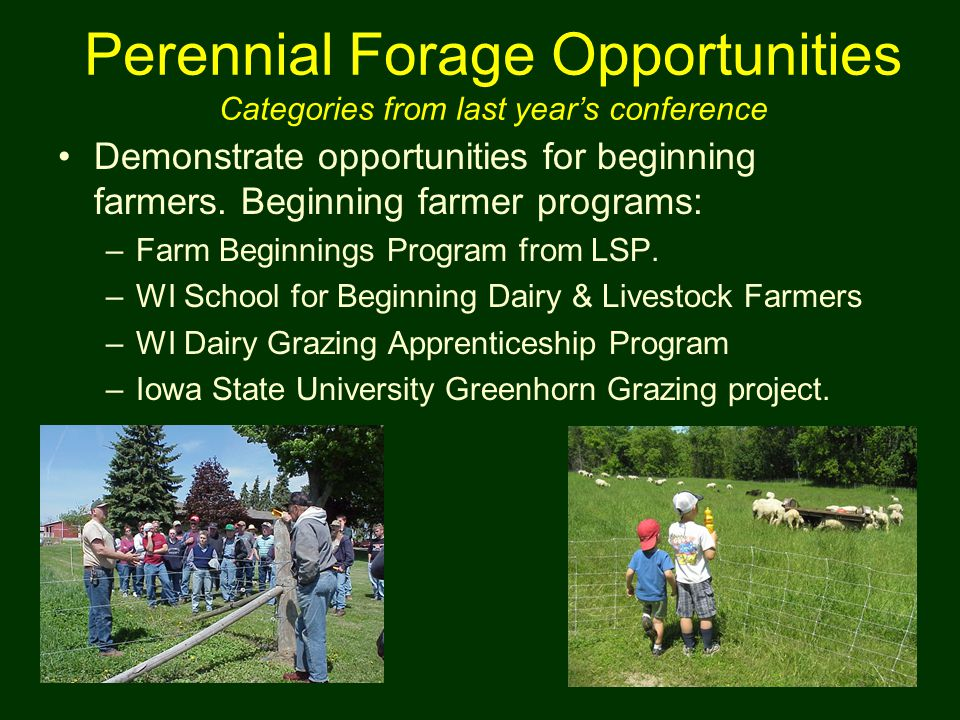 Demonstrate opportunities for beginning farmers. Beginning farmer programs: –Farm Beginnings Program from LSP. –WI School for Beginning Dairy & Livest