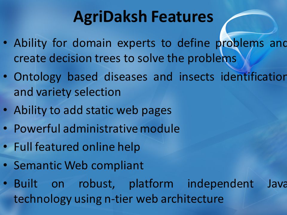 Ability for domain experts to define problems and create decision trees to solve the problems Ontology based diseases and insects identification and variety selection Ability to add static web pages Powerful administrative module Full featured online help Semantic Web compliant Built on robust, platform independent Java technology using n-tier web architecture AgriDaksh Features