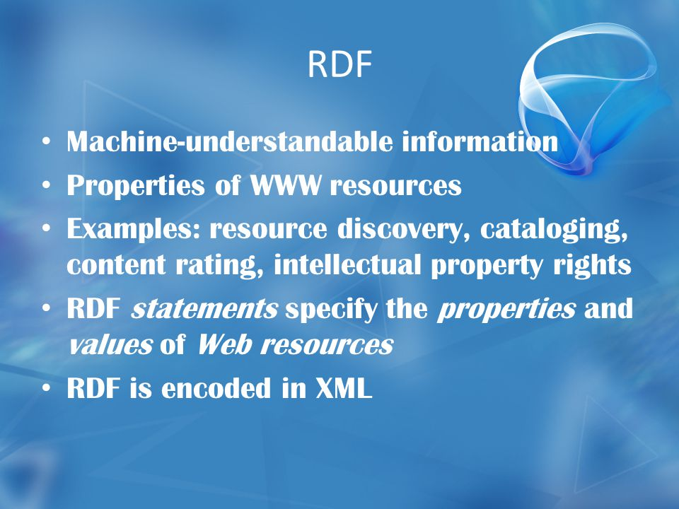 RDF Machine-understandable information Properties of WWW resources Examples: resource discovery, cataloging, content rating, intellectual property rights RDF statements specify the properties and values of Web resources RDF is encoded in XML