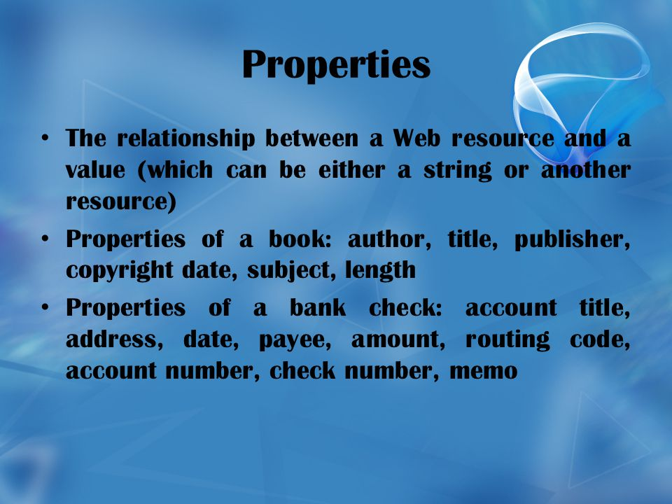 Properties The relationship between a Web resource and a value (which can be either a string or another resource) Properties of a book: author, title, publisher, copyright date, subject, length Properties of a bank check: account title, address, date, payee, amount, routing code, account number, check number, memo