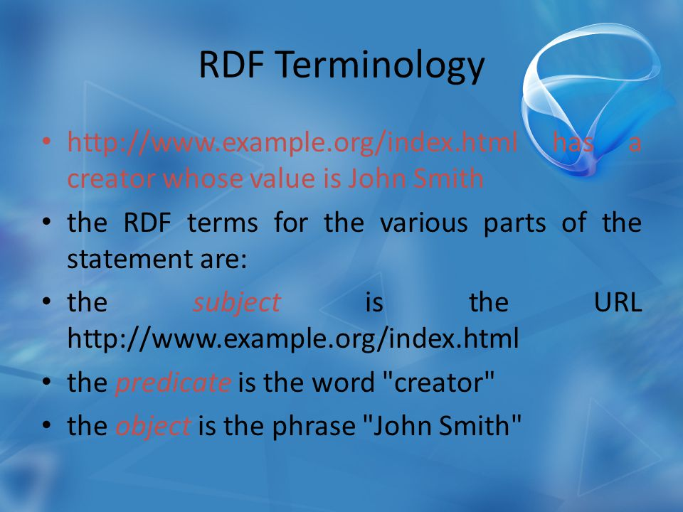 RDF Terminology http://www.example.org/index.html has a creator whose value is John Smith the RDF terms for the various parts of the statement are: the subject is the URL http://www.example.org/index.html the predicate is the word creator the object is the phrase John Smith