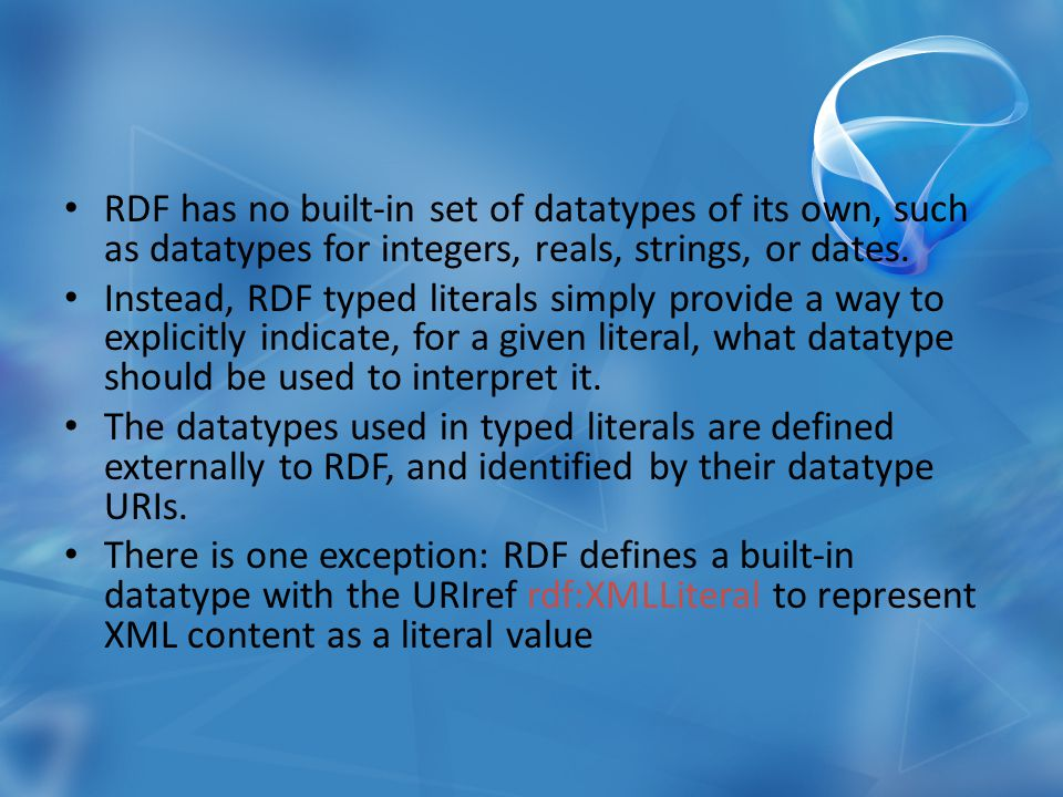 RDF has no built-in set of datatypes of its own, such as datatypes for integers, reals, strings, or dates.