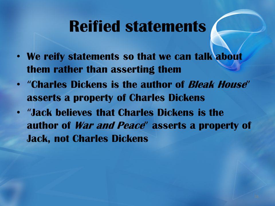 38 Reified statements We reify statements so that we can talk about them rather than asserting them Charles Dickens is the author of Bleak House asserts a property of Charles Dickens Jack believes that Charles Dickens is the author of War and Peace asserts a property of Jack, not Charles Dickens