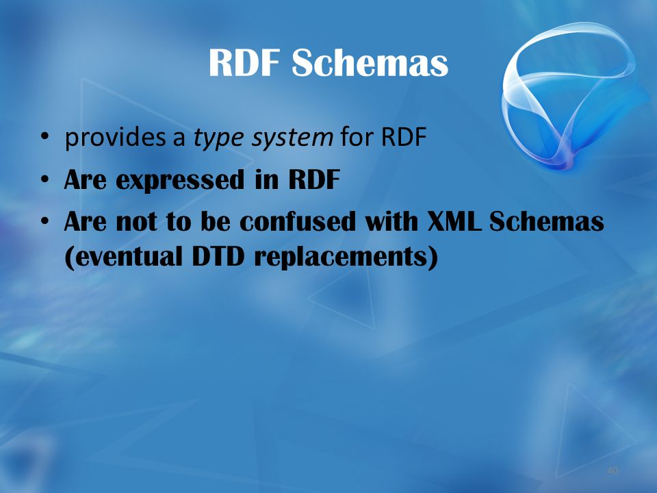 40 RDF Schemas provides a type system for RDF Are expressed in RDF Are not to be confused with XML Schemas (eventual DTD replacements)
