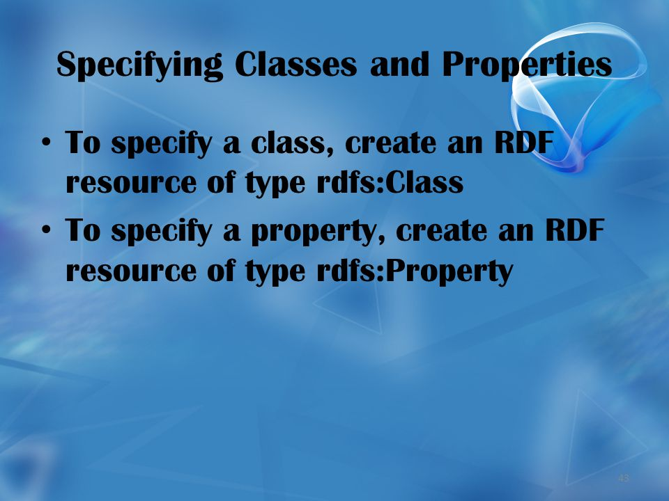 43 Specifying Classes and Properties To specify a class, create an RDF resource of type rdfs:Class To specify a property, create an RDF resource of type rdfs:Property