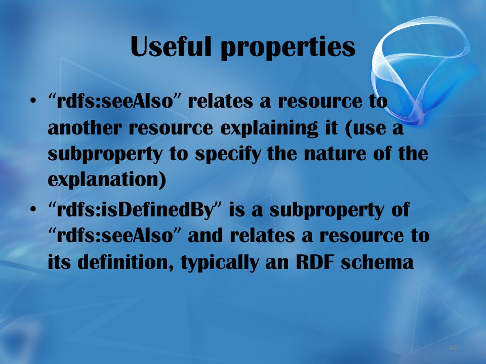 46 Useful properties rdfs:seeAlso relates a resource to another resource explaining it (use a subproperty to specify the nature of the explanation) rdfs:isDefinedBy is a subproperty of rdfs:seeAlso and relates a resource to its definition, typically an RDF schema