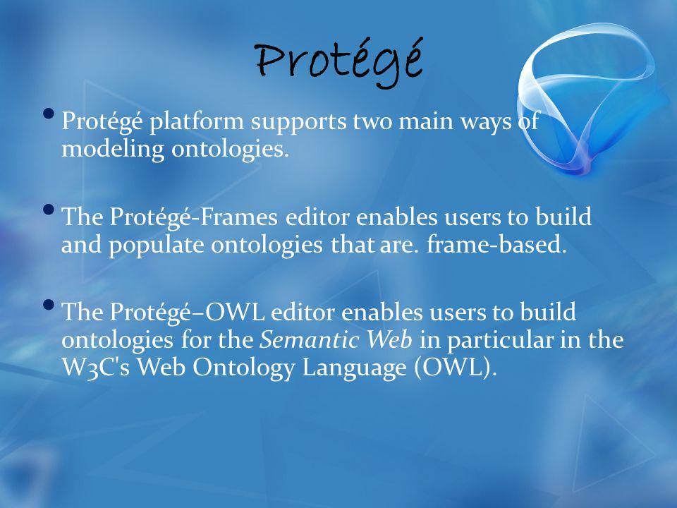 Protégé Protégé platform supports two main ways of modeling ontologies.