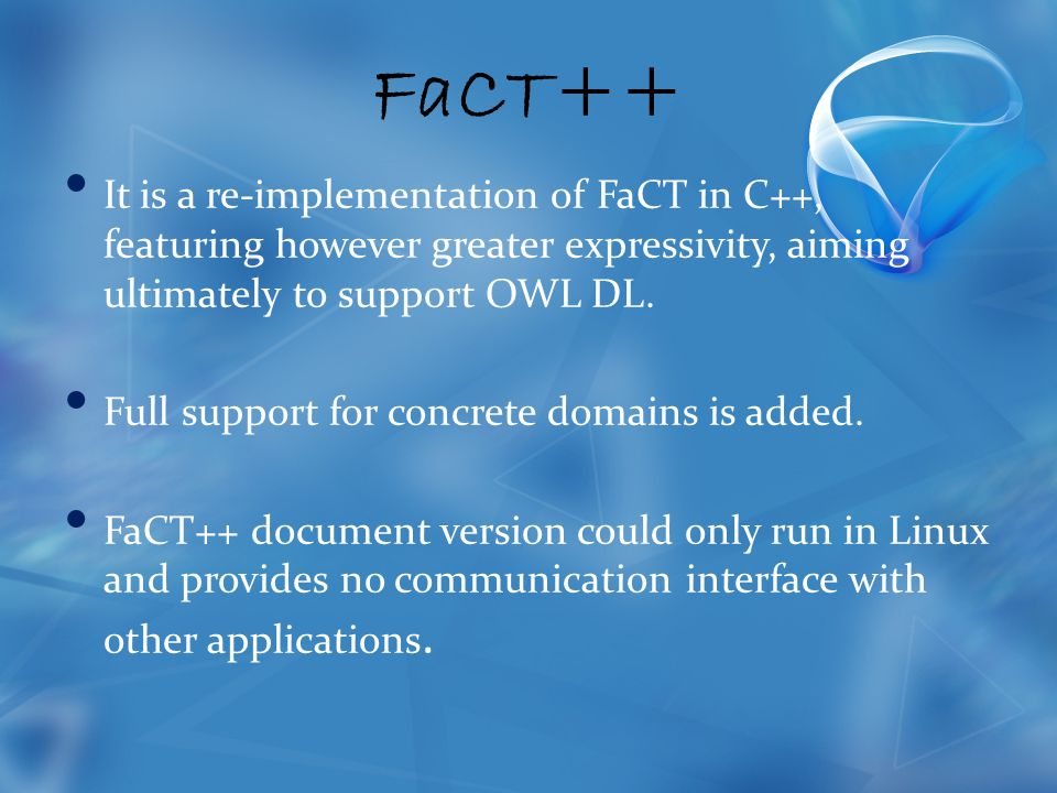 FaCT++ It is a re-implementation of FaCT in C++, featuring however greater expressivity, aiming ultimately to support OWL DL.
