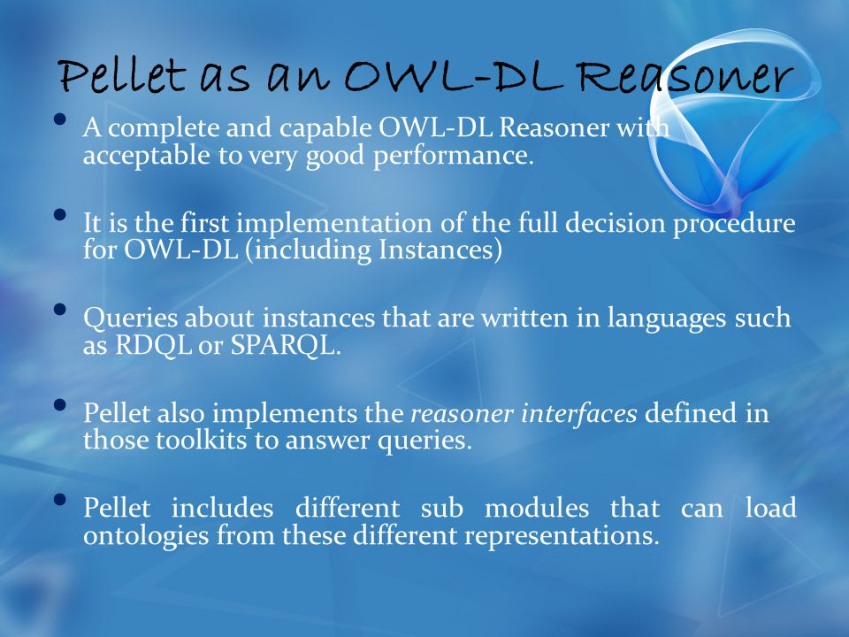 Pellet as an OWL-DL Reasoner A complete and capable OWL-DL Reasoner with acceptable to very good performance.