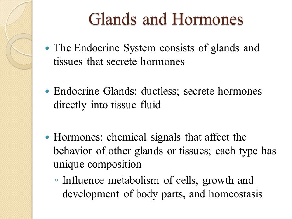 Categorize Hormones 2 classifications: ◦ Peptide Hormones (proteins, glycoprotein, modified amino acids) ◦ Steroid Hormones (lipids, estrogen, progesterone, testosterone) Peptides: stay outside cell and directs activities within ◦ Bind to receptor protein in plasma membrane and activate second messenger ◦ Common second messengers found in many body cells include cyclic AMP (cAMP, made from ATP) and calcium Steroids: have same four-carbon ring complex, but each has different side chains ◦ Diffuse across plasma membrane and other cellular membranes ◦ Bind to receptor proteins once inside cell