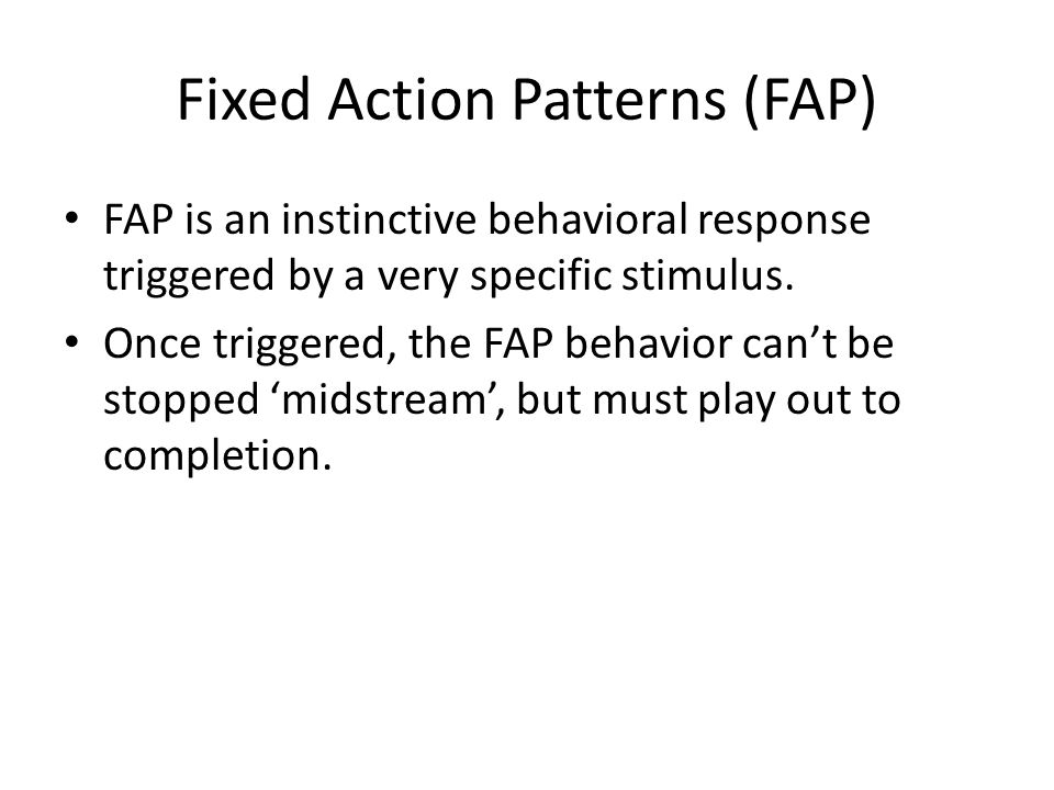 Fixed Action Patterns (FAP) FAP is an instinctive behavioral response triggered by a very specific stimulus. Once triggered, the FAP behavior can't be